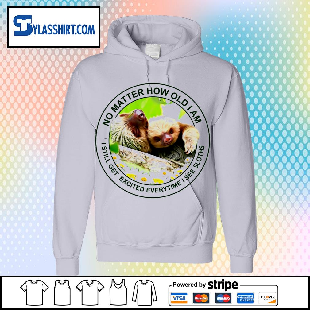 No matter how old I am I still get excited everytime I see Sloths t-s hoodie