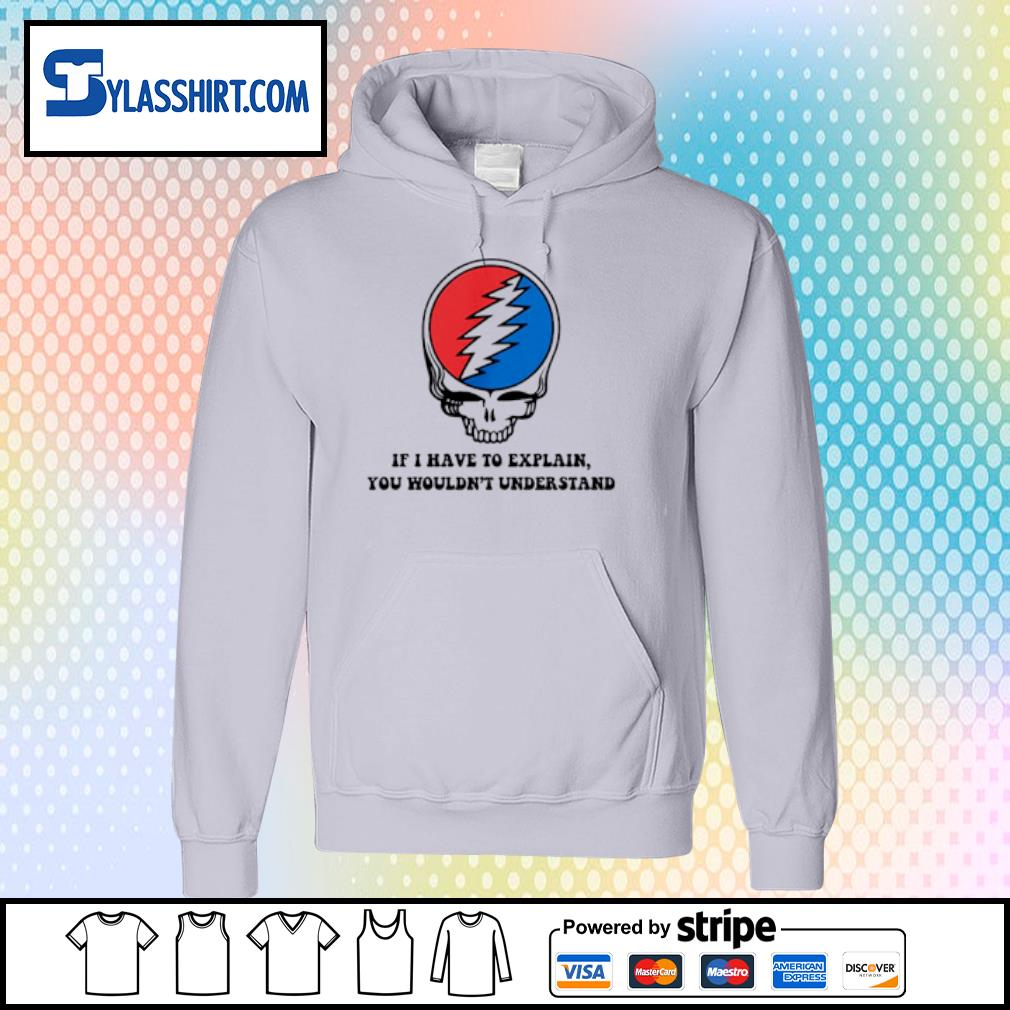 Grateful Dead if I have to explain you wouldn_t understand s hoodie