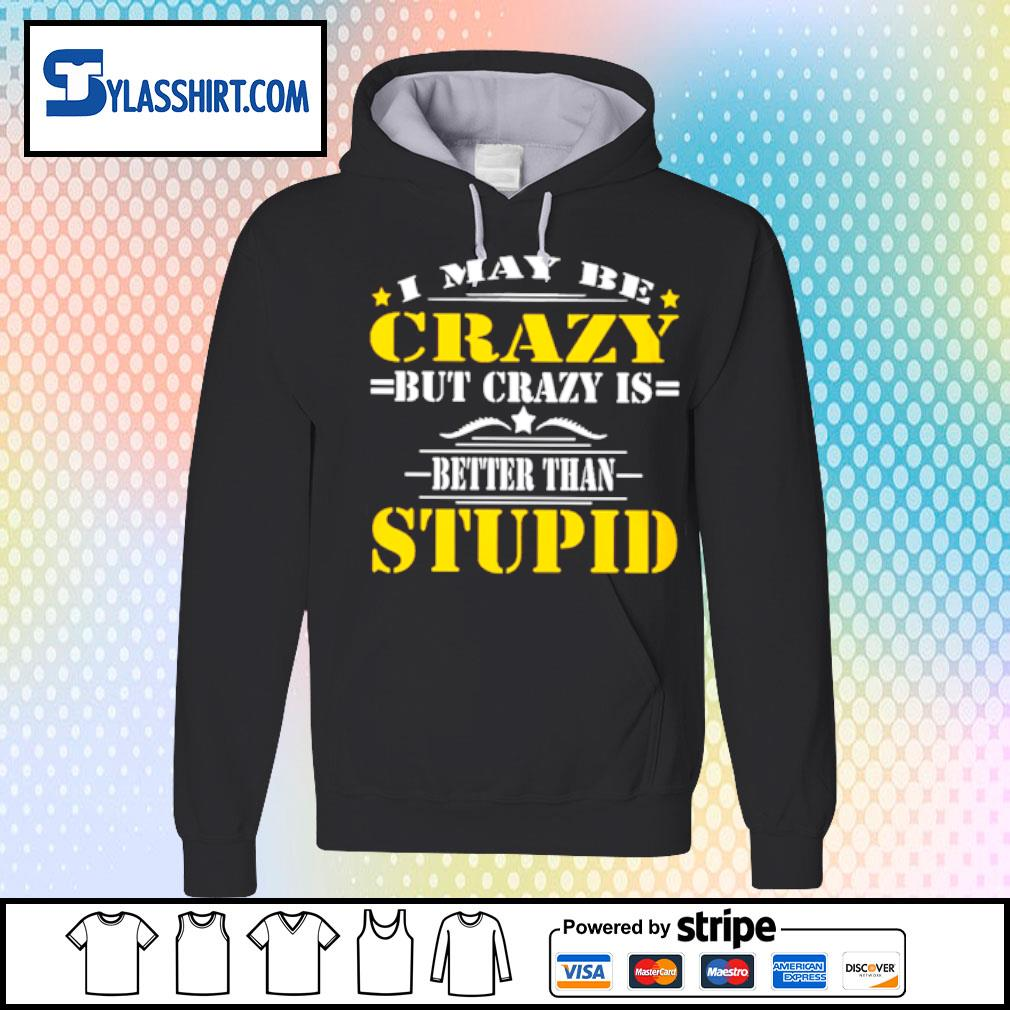 I may be Crazy but crazy is better than Stupid s hoodie