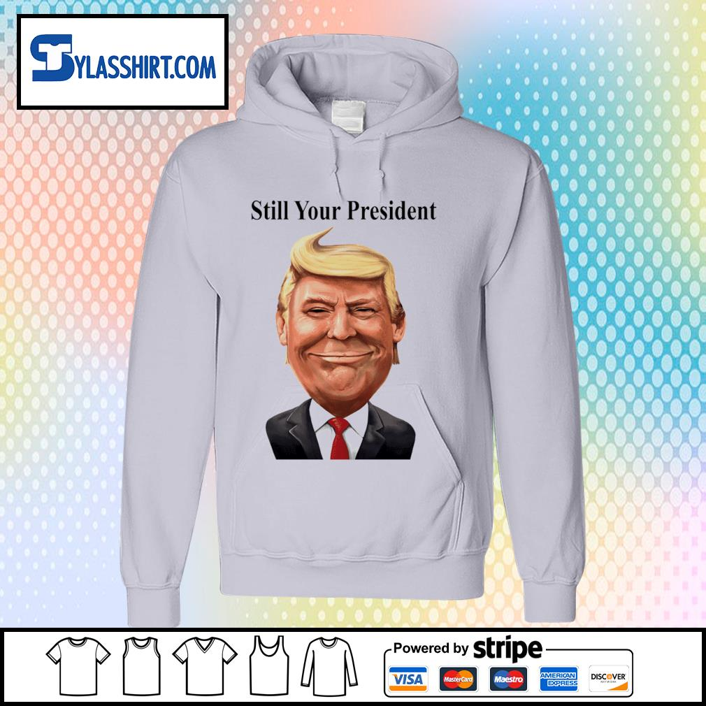 Donald Trump Still Your President s hoodie