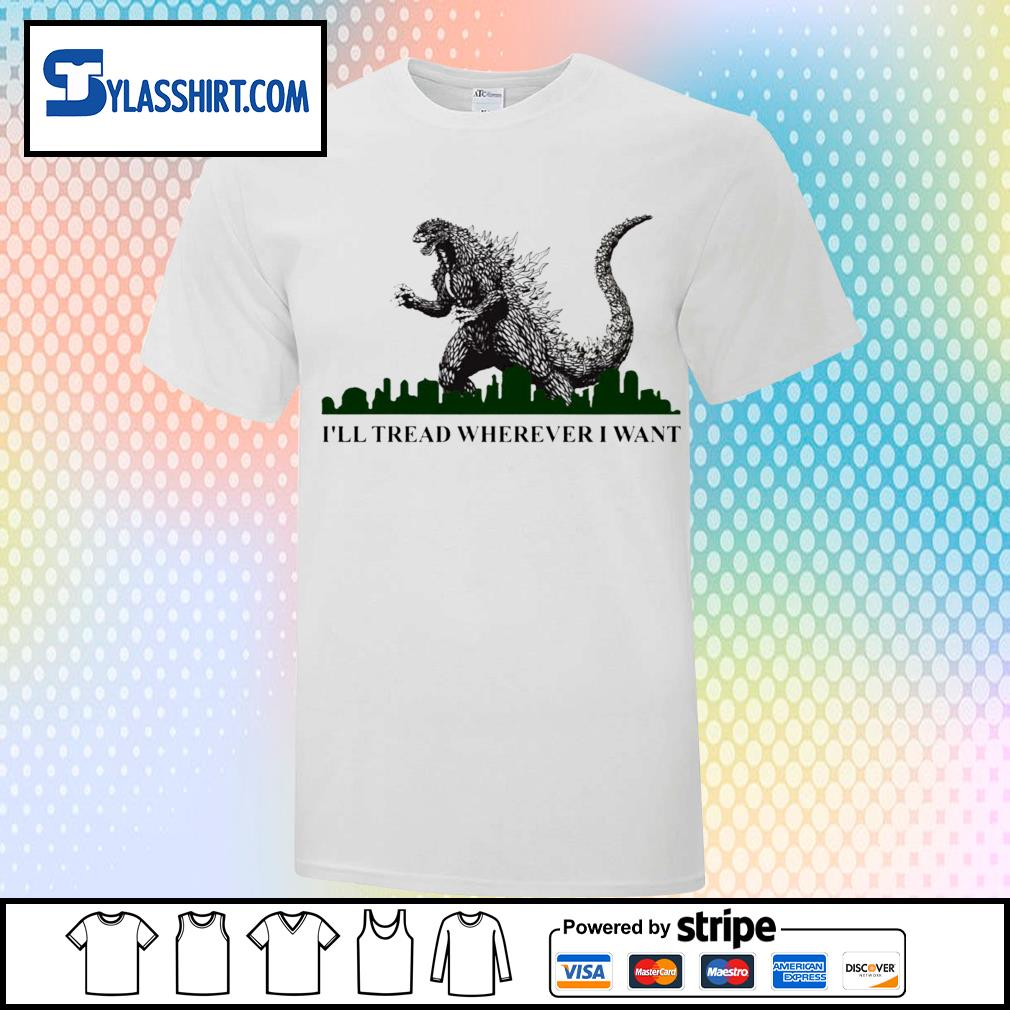 Godzilla i'll tread wherever I want shirt